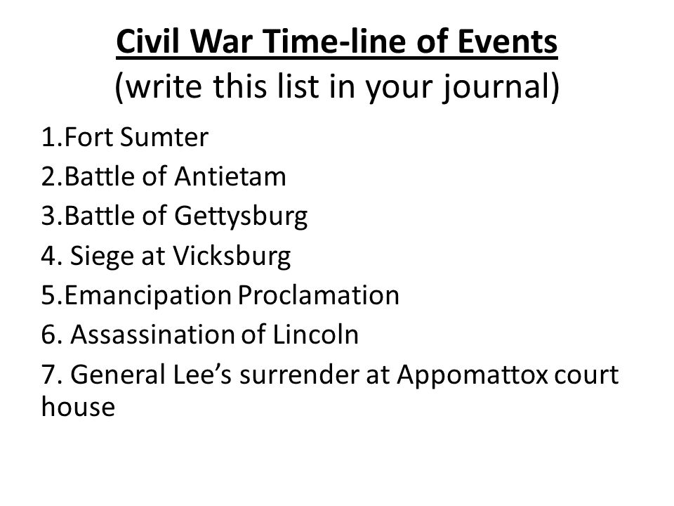 Civil War Time-line of Events (write this list in your journal) 1.Fort Sumter 2.Battle of Antietam 3.Battle of Gettysburg 4.