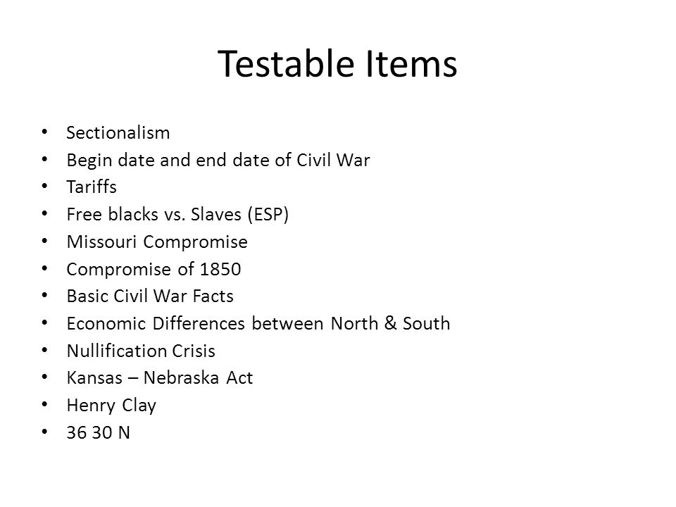 Testable Items Sectionalism Begin date and end date of Civil War Tariffs Free blacks vs.