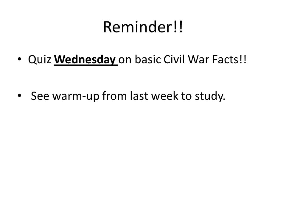 Reminder!! Quiz Wednesday on basic Civil War Facts!! See warm-up from last week to study.