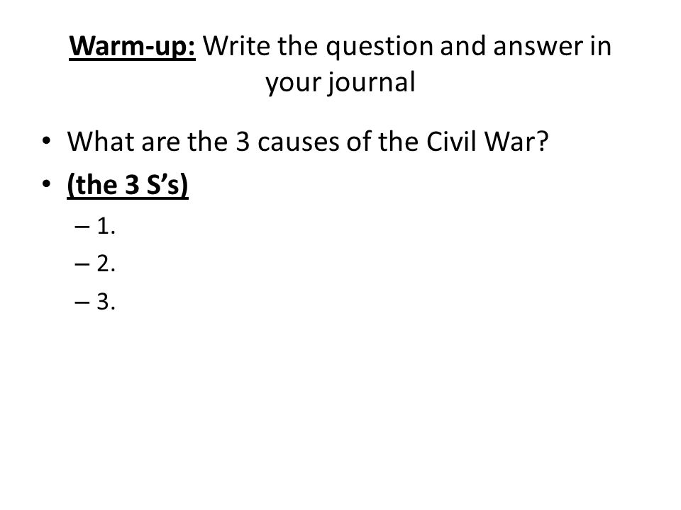 Warm-up: Write the question and answer in your journal What are the 3 causes of the Civil War.