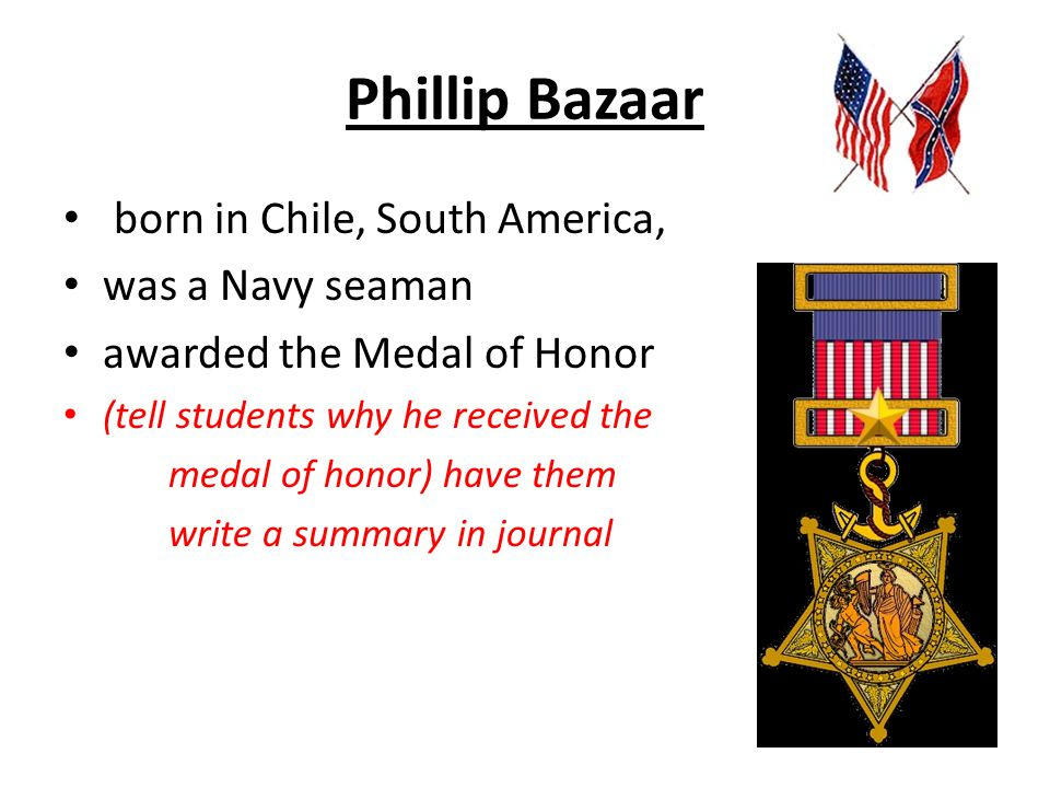 Phillip Bazaar born in Chile, South America, was a Navy seaman awarded the Medal of Honor (tell students why he received the medal of honor) have them write a summary in journal