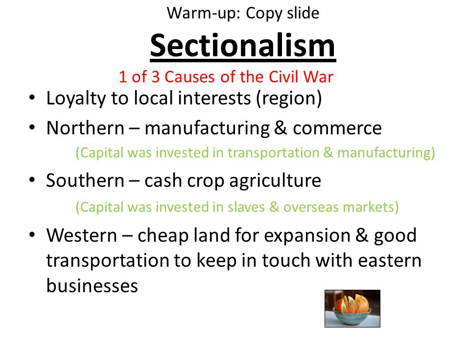 Warm-up: Copy slide Sectionalism Loyalty to local interests (region) Northern – manufacturing & commerce (Capital was invested in transportation & manufacturing) Southern – cash crop agriculture (Capital was invested in slaves & overseas markets) Western – cheap land for expansion & good transportation to keep in touch with eastern businesses 1 of 3 Causes of the Civil War