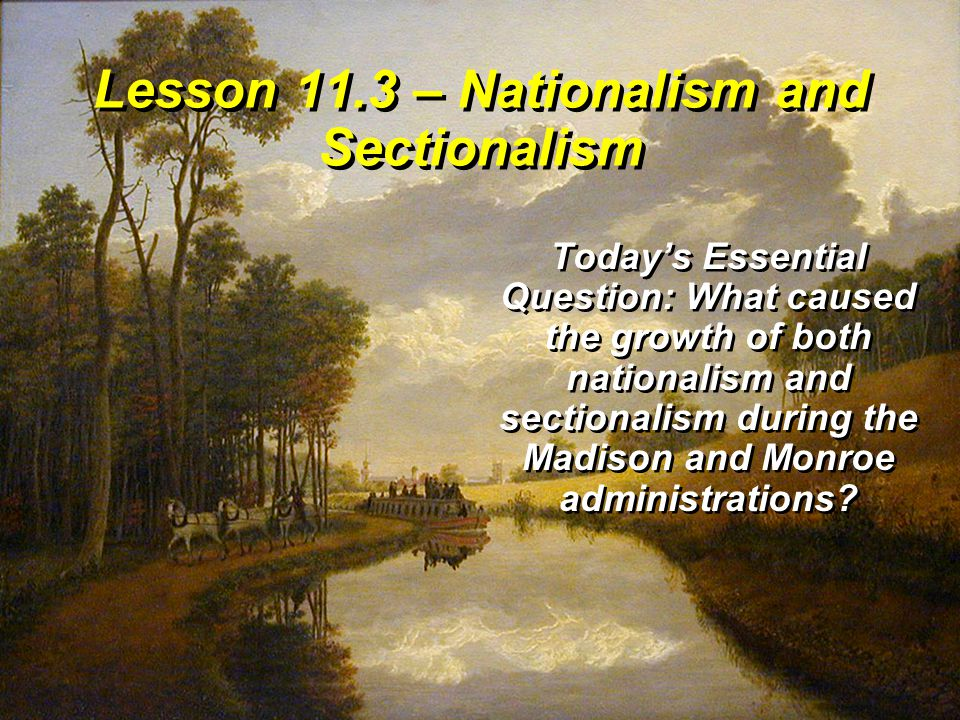 Lesson 11.3 – Nationalism and Sectionalism Today's Essential Question: What caused the growth of both nationalism and sectionalism during the Madison and Monroe administrations?