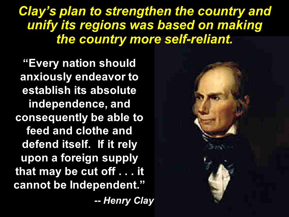 Clay's plan to strengthen the country and unify its regions was based on making the country more self-reliant.