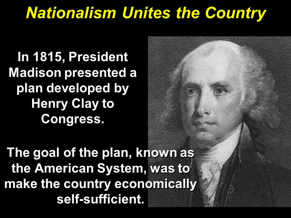 Nationalism Unites the Country The goal of the plan, known as the American System, was to make the country economically self-sufficient.