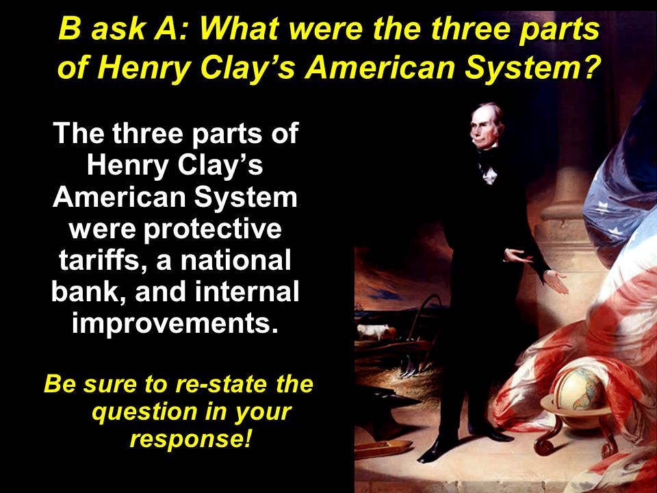 B ask A: What were the three parts of Henry Clay's American System.