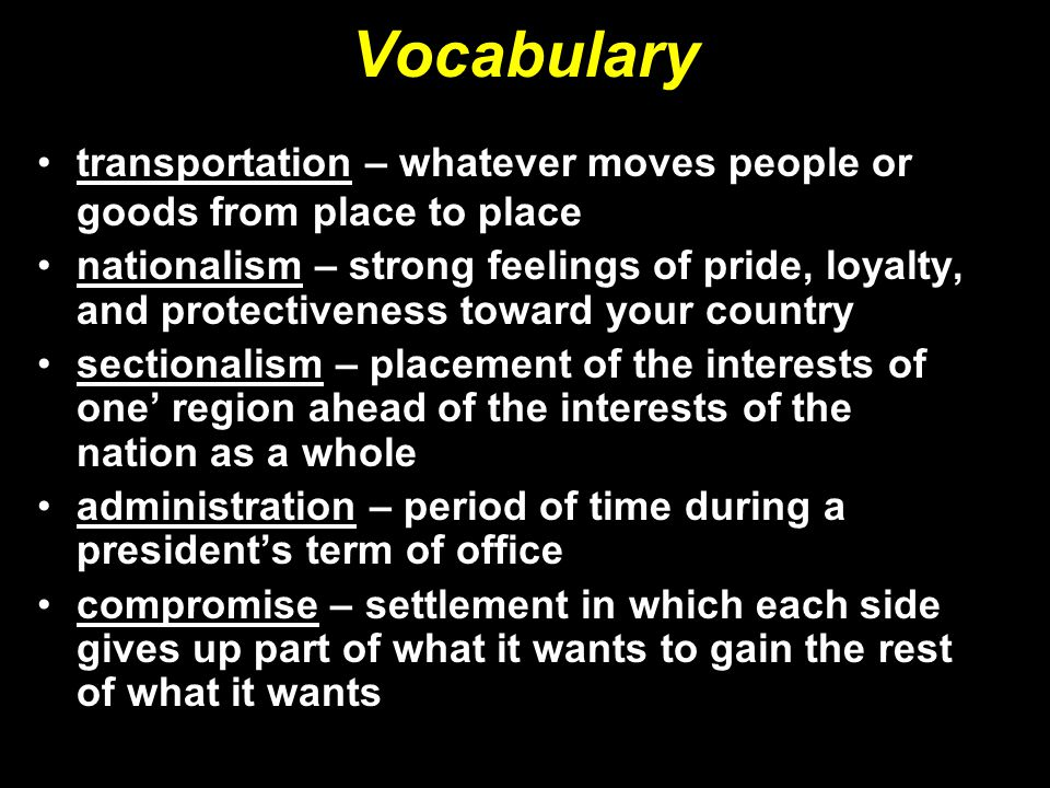 Vocabulary transportation – whatever moves people or goods from place to place nationalism – strong feelings of pride, loyalty, and protectiveness toward your country sectionalism – placement of the interests of one' region ahead of the interests of the nation as a whole administration – period of time during a president's term of office compromise – settlement in which each side gives up part of what it wants to gain the rest of what it wants
