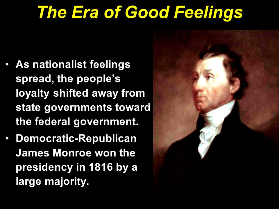 The Era of Good Feelings As nationalist feelings spread, the people's loyalty shifted away from state governments toward the federal government.