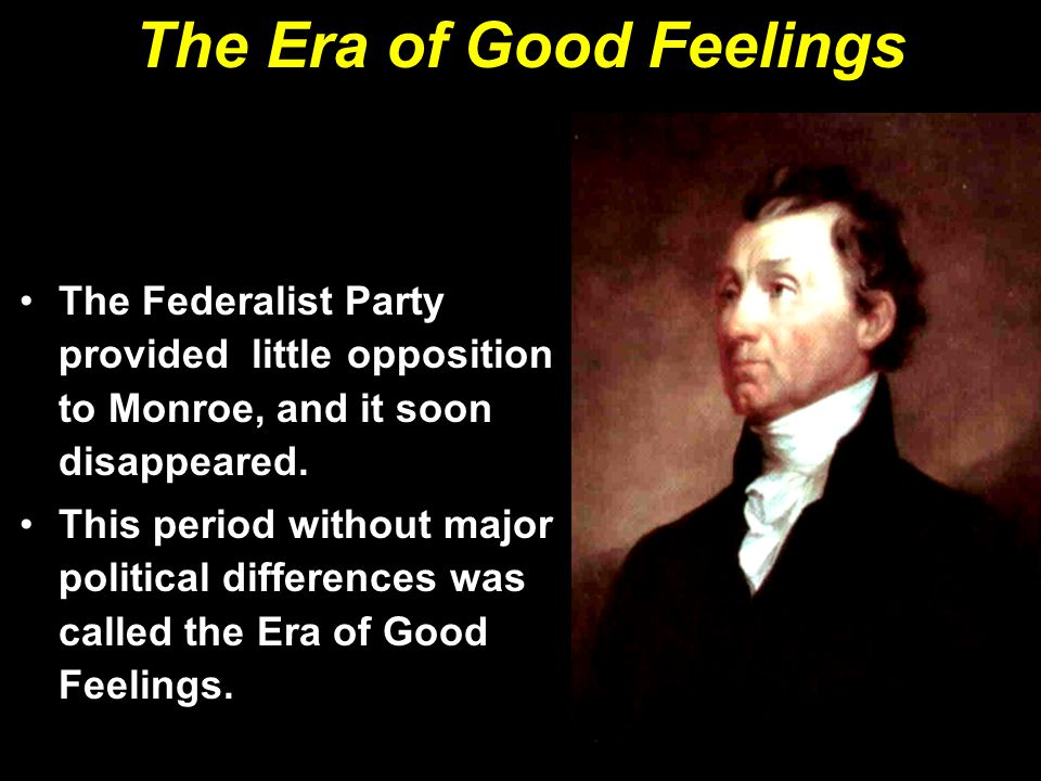 The Era of Good Feelings The Federalist Party provided little opposition to Monroe, and it soon disappeared.