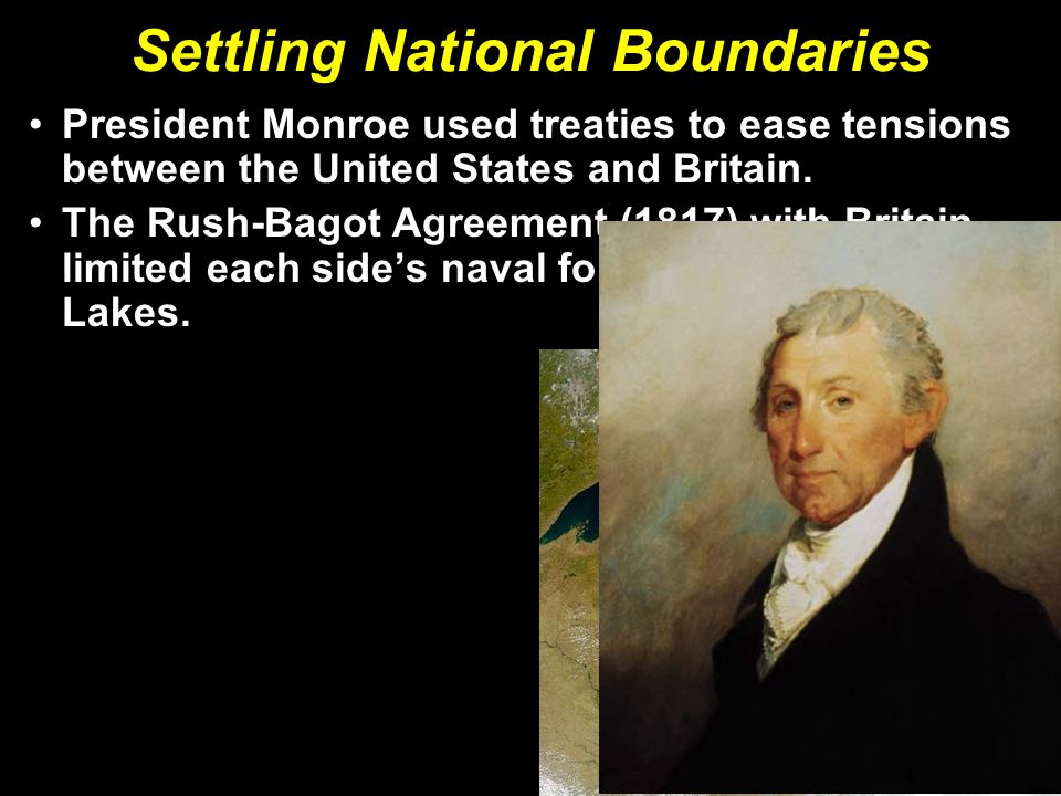 Settling National Boundaries President Monroe used treaties to ease tensions between the United States and Britain.