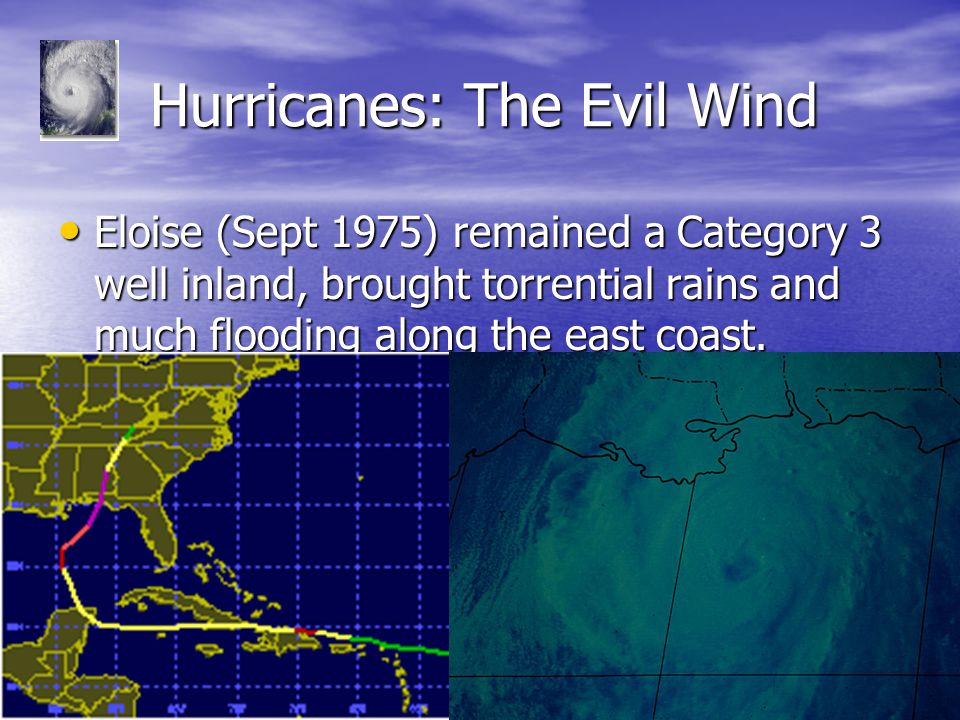 Hurricanes: The Evil Wind Hurricanes: The Evil Wind Eloise (Sept 1975) remained a Category 3 well inland, brought torrential rains and much flooding along the east coast.