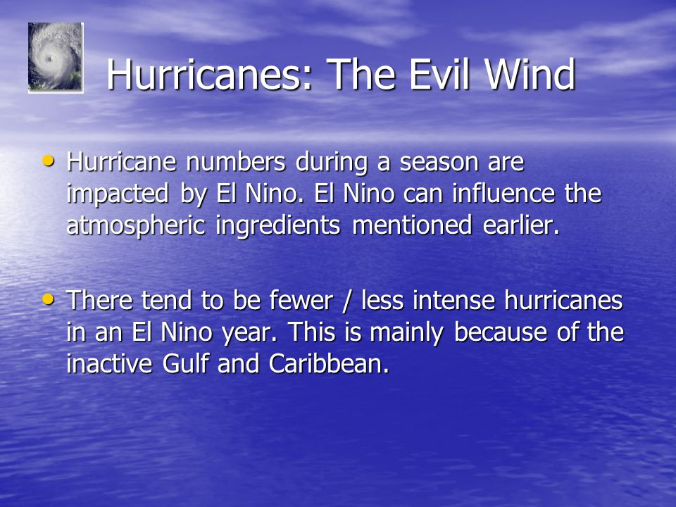 Hurricanes: The Evil Wind Hurricanes: The Evil Wind Hurricane numbers during a season are impacted by El Nino. El Nino can influence the atmospheric i