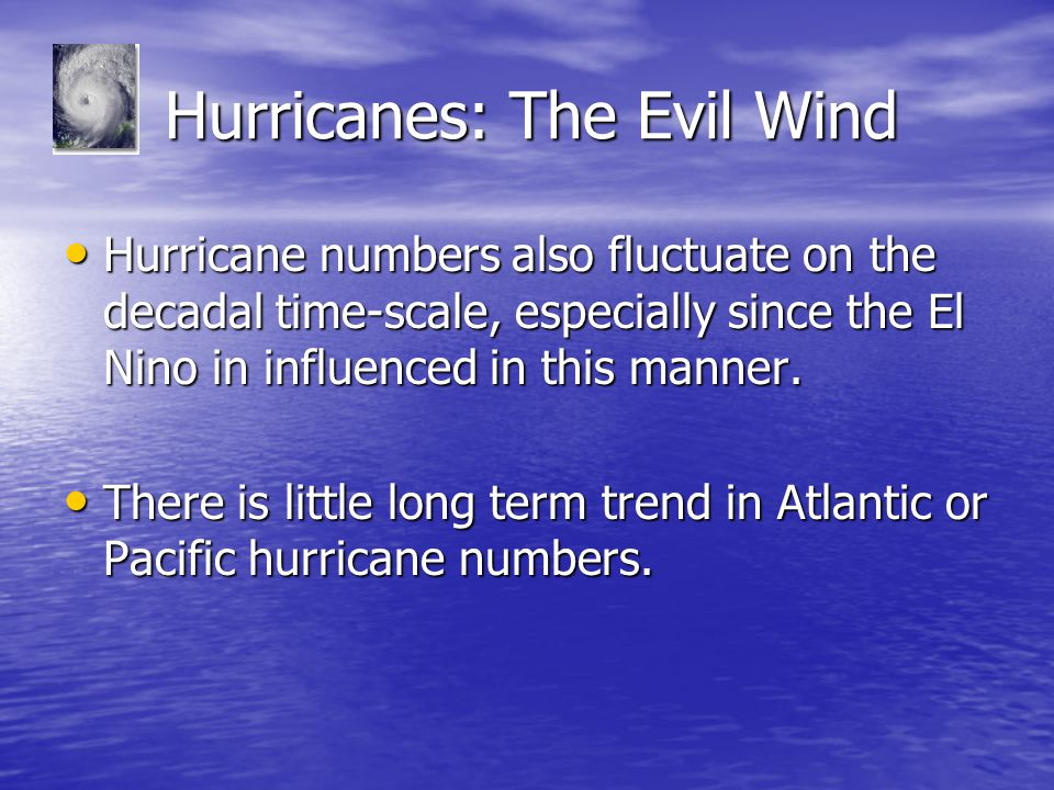 Hurricanes: The Evil Wind Hurricanes: The Evil Wind Hurricane numbers also fluctuate on the decadal time-scale, especially since the El Nino in influenced in this manner.
