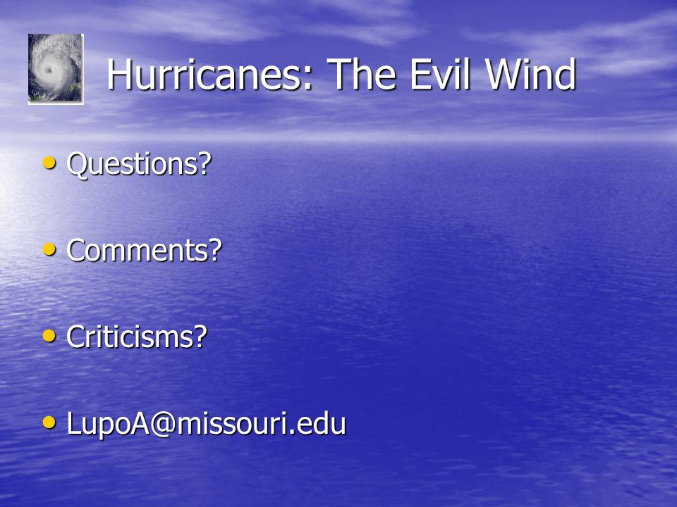 Hurricanes: The Evil Wind Hurricanes: The Evil Wind Questions? Questions? Comments? Comments? Criticisms? Criticisms? LupoA@missouri.edu LupoA@missour