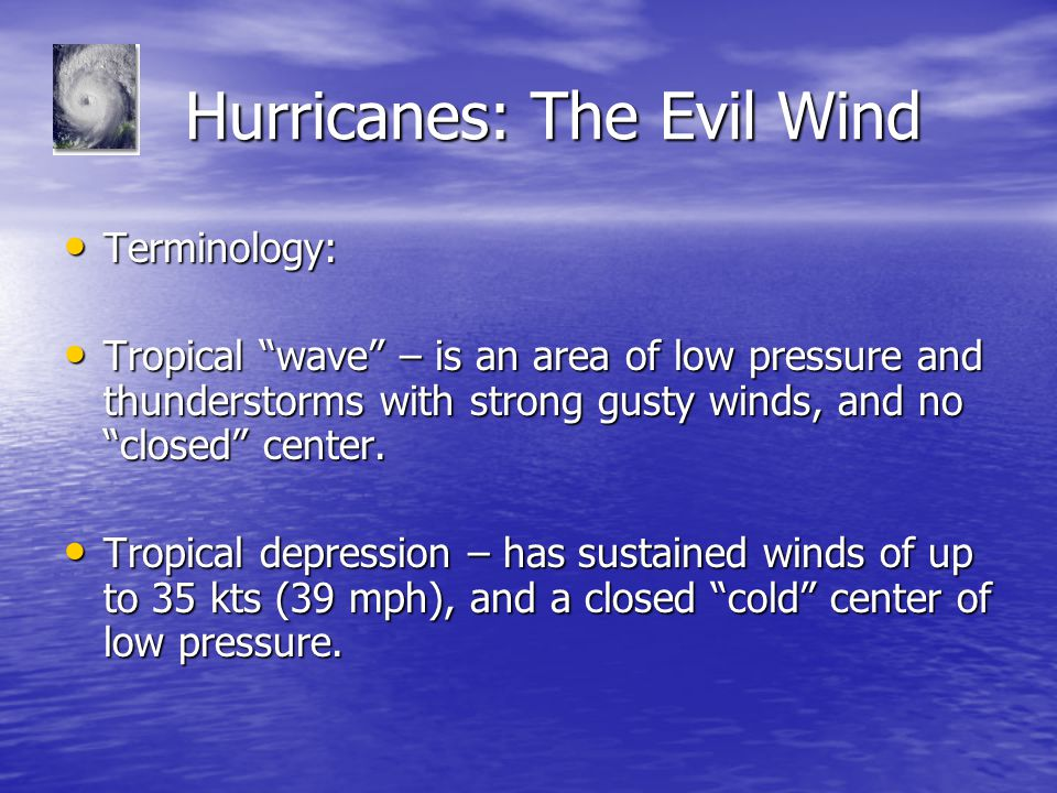 """Hurricanes: The Evil Wind Hurricanes: The Evil Wind Terminology: Terminology: Tropical """"wave"""" – is an area of low pressure and thunderstorms with stro"""