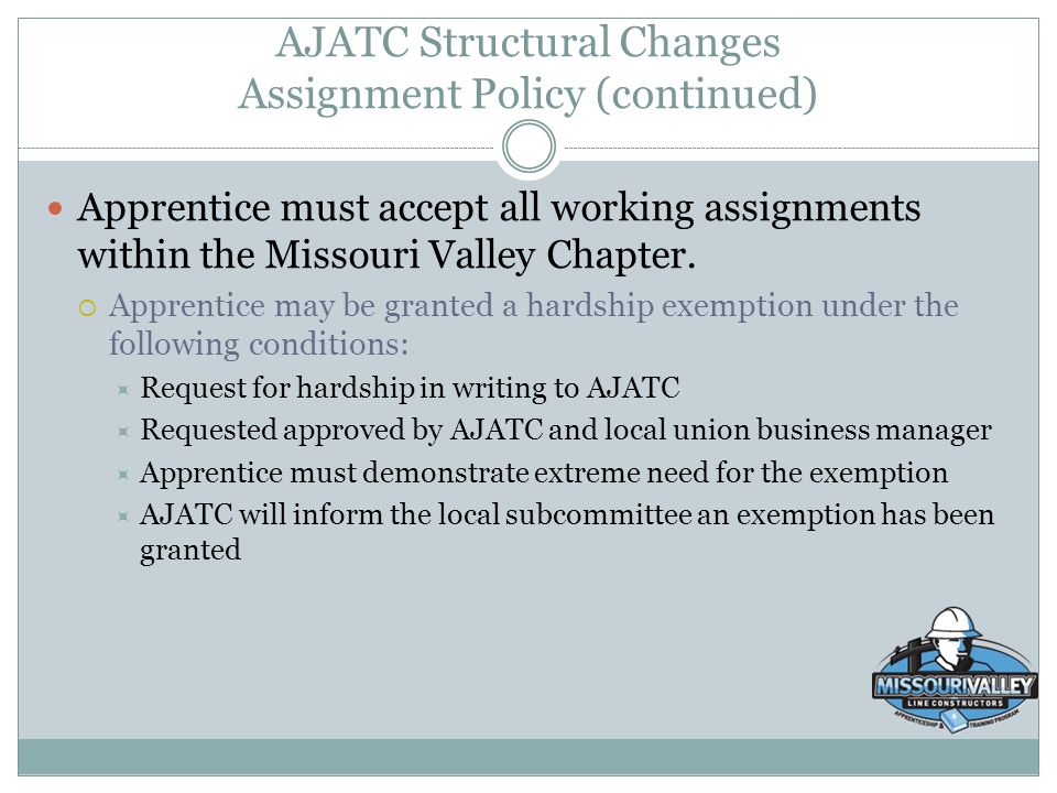 AJATC Structural Changes Assignment Policy (continued) Apprentice must accept all working assignments within the Missouri Valley Chapter.  Apprentice