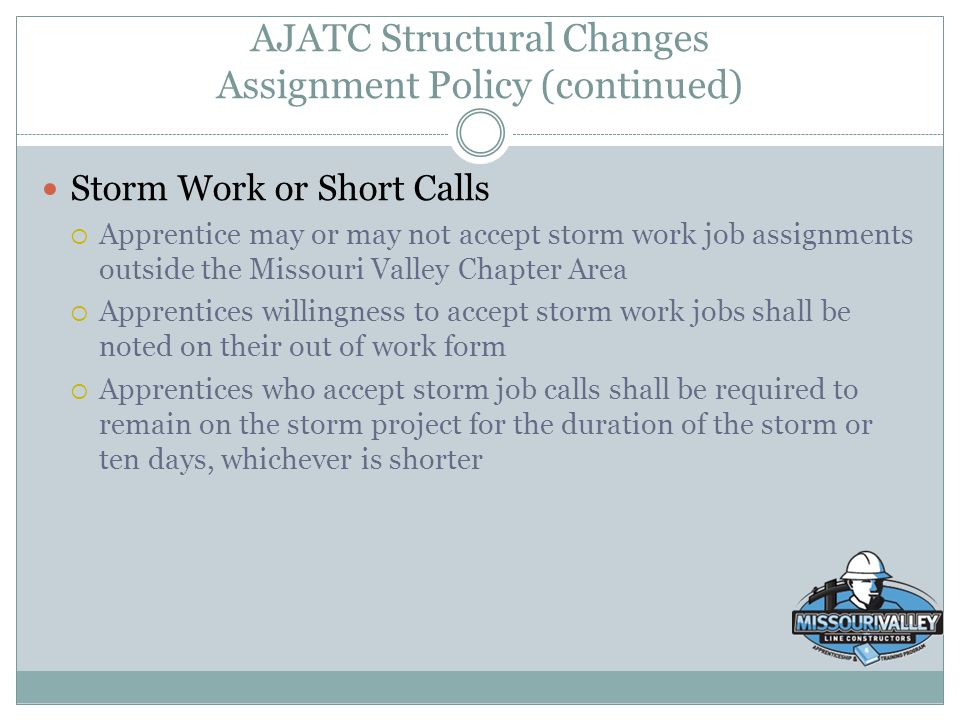 AJATC Structural Changes Assignment Policy (continued) Storm Work or Short Calls  Apprentice may or may not accept storm work job assignments outside
