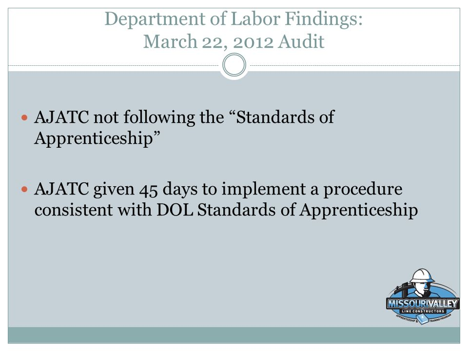 "Department of Labor Findings: March 22, 2012 Audit AJATC not following the ""Standards of Apprenticeship"" AJATC given 45 days to implement a procedure"