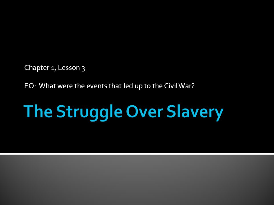 Chapter 1, Lesson 3 EQ: What were the events that led up to the Civil War
