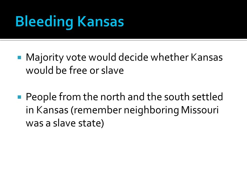  Majority vote would decide whether Kansas would be free or slave  People from the north and the south settled in Kansas (remember neighboring Missouri was a slave state)
