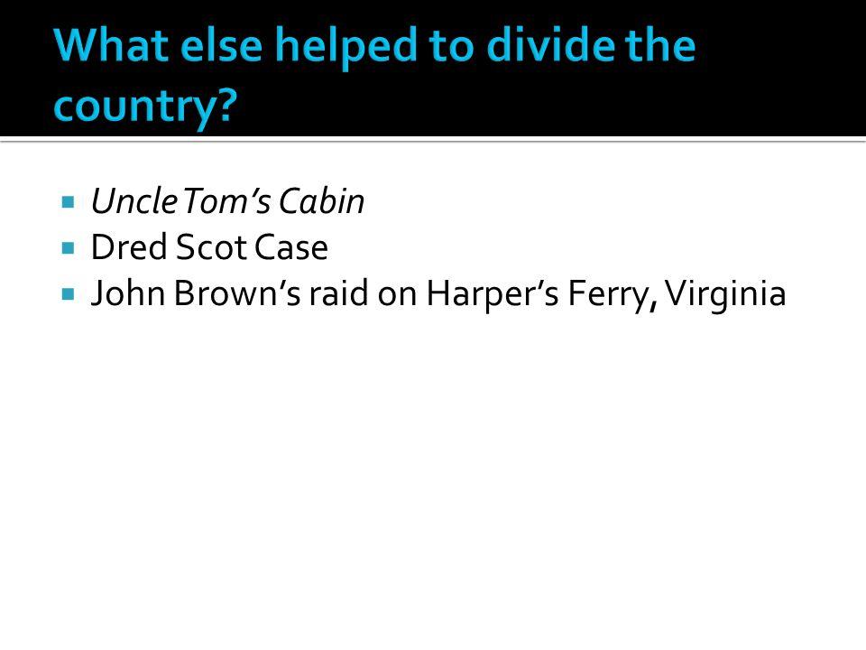  Uncle Tom's Cabin  Dred Scot Case  John Brown's raid on Harper's Ferry, Virginia