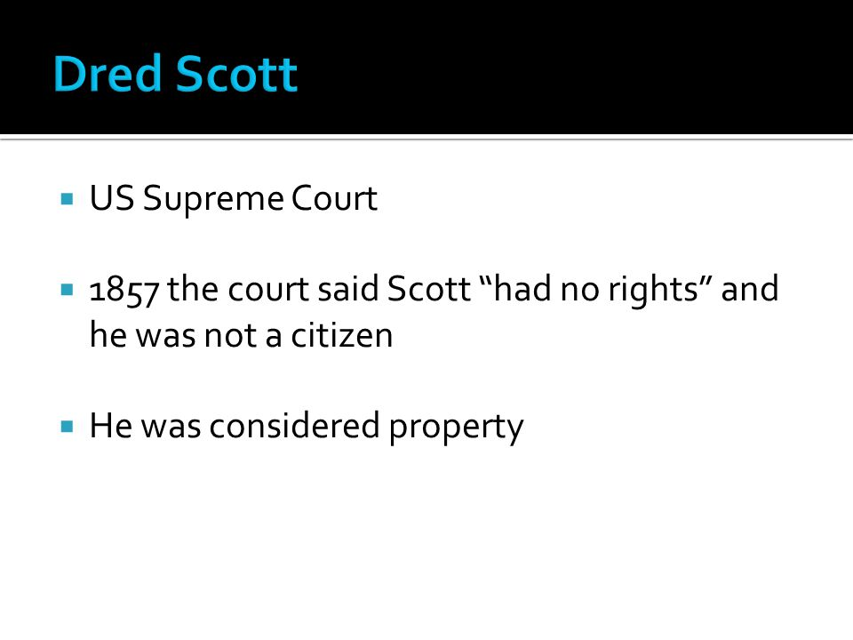  US Supreme Court  1857 the court said Scott had no rights and he was not a citizen  He was considered property