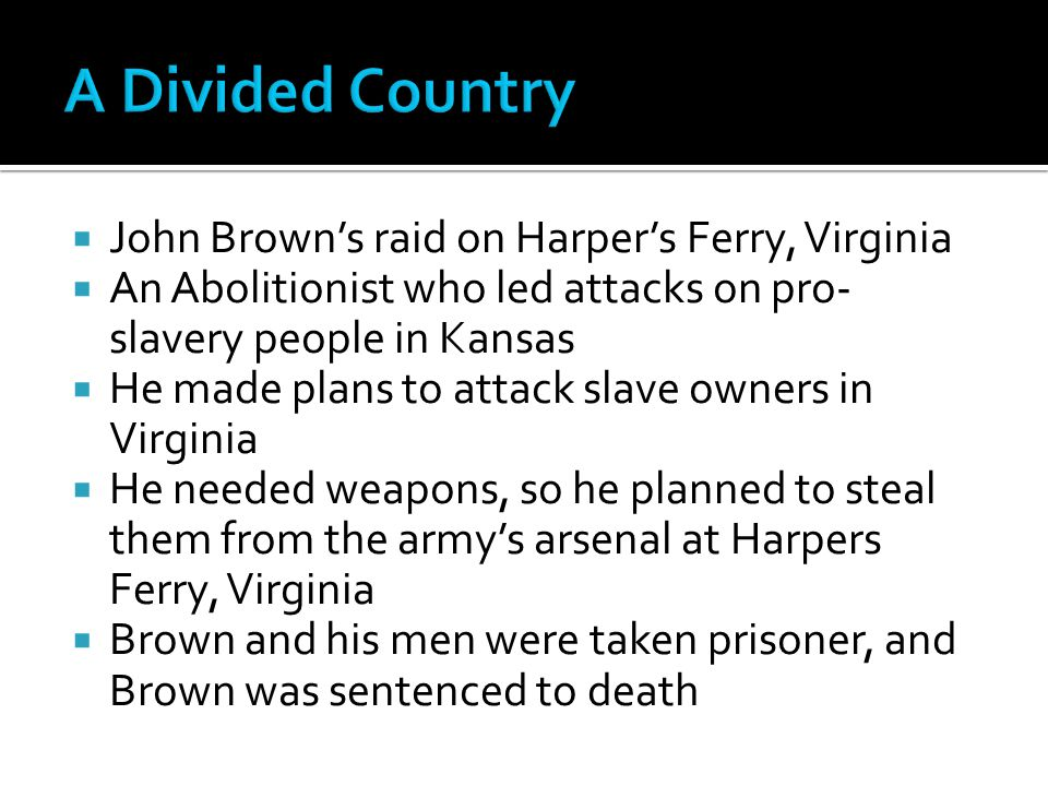  John Brown's raid on Harper's Ferry, Virginia  An Abolitionist who led attacks on pro- slavery people in Kansas  He made plans to attack slave owners in Virginia  He needed weapons, so he planned to steal them from the army's arsenal at Harpers Ferry, Virginia  Brown and his men were taken prisoner, and Brown was sentenced to death