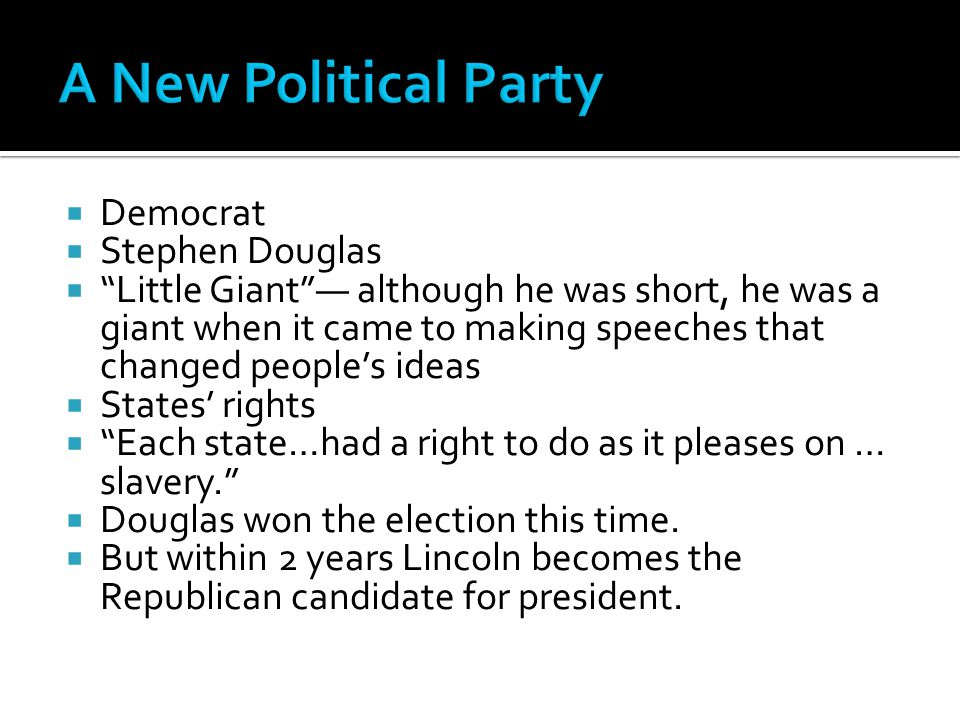  Democrat  Stephen Douglas  Little Giant — although he was short, he was a giant when it came to making speeches that changed people's ideas  States' rights  Each state…had a right to do as it pleases on … slavery.  Douglas won the election this time.