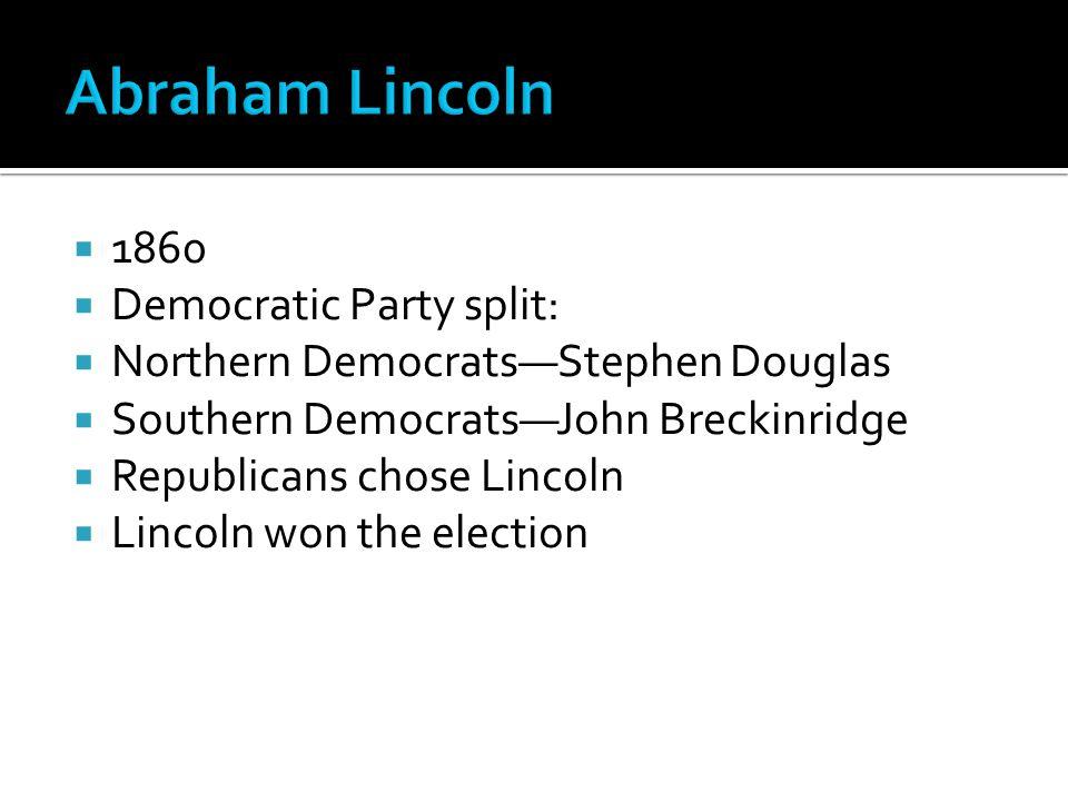  1860  Democratic Party split:  Northern Democrats—Stephen Douglas  Southern Democrats—John Breckinridge  Republicans chose Lincoln  Lincoln won the election