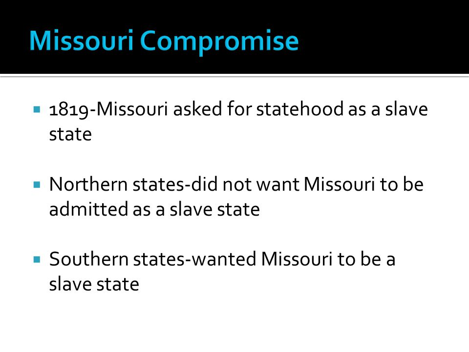  1819-Missouri asked for statehood as a slave state  Northern states-did not want Missouri to be admitted as a slave state  Southern states-wanted Missouri to be a slave state