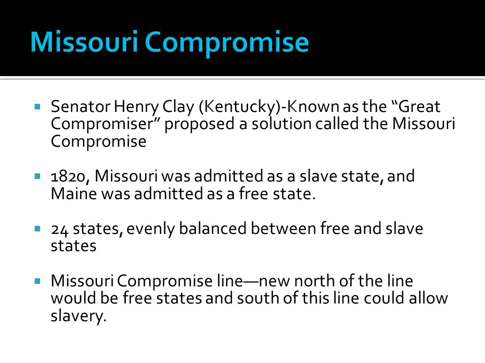  Senator Henry Clay (Kentucky)-Known as the Great Compromiser proposed a solution called the Missouri Compromise  1820, Missouri was admitted as a slave state, and Maine was admitted as a free state.
