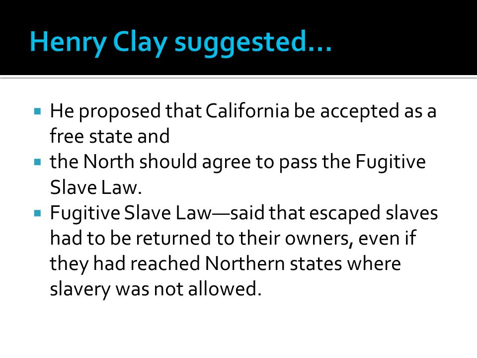  He proposed that California be accepted as a free state and  the North should agree to pass the Fugitive Slave Law.