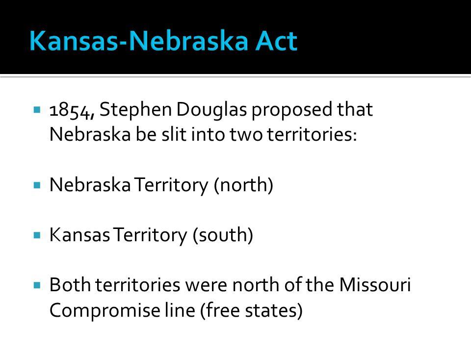  1854, Stephen Douglas proposed that Nebraska be slit into two territories:  Nebraska Territory (north)  Kansas Territory (south)  Both territories were north of the Missouri Compromise line (free states)