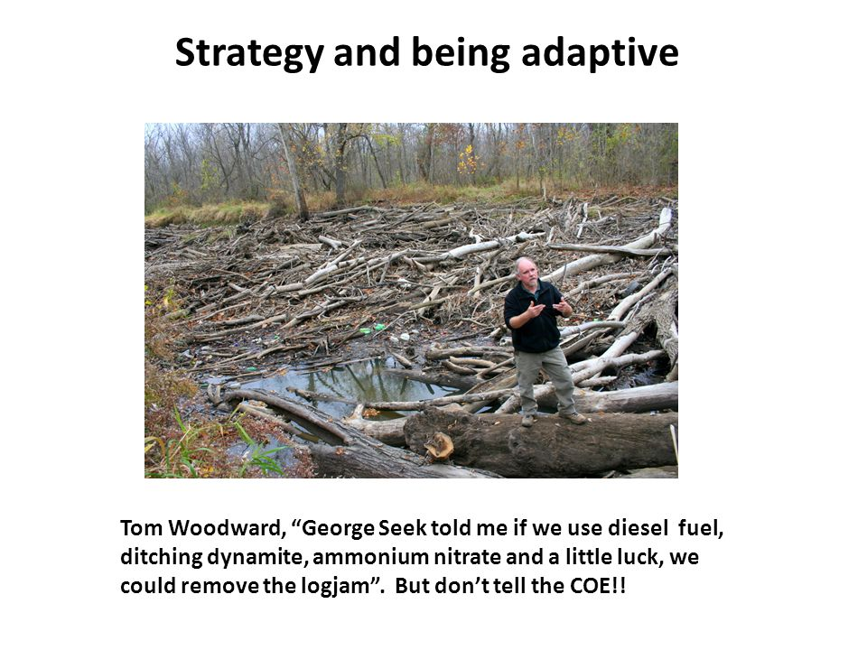 Tom Woodward, George Seek told me if we use diesel fuel, ditching dynamite, ammonium nitrate and a little luck, we could remove the logjam .