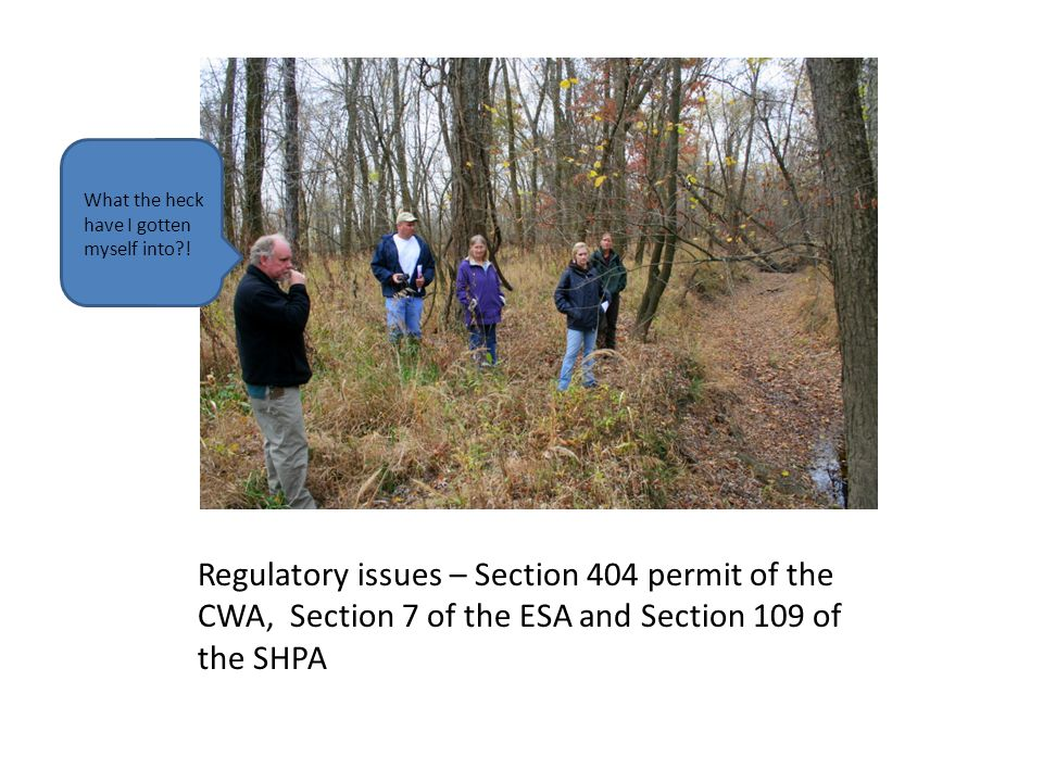 Regulatory issues – Section 404 permit of the CWA, Section 7 of the ESA and Section 109 of the SHPA What the heck have I gotten myself into?!