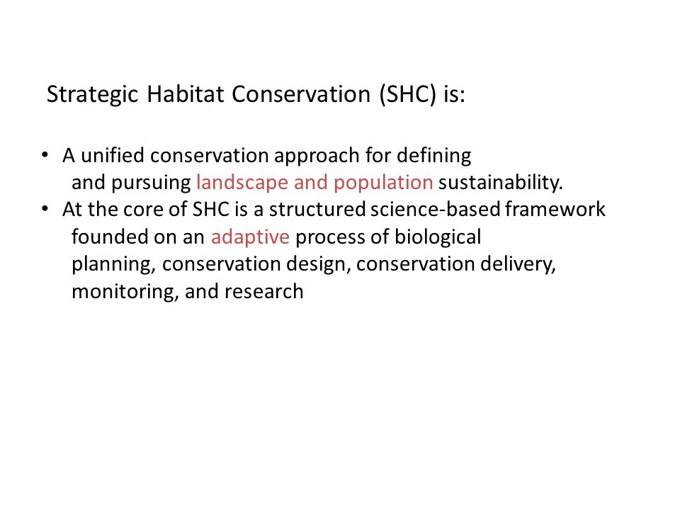 Strategic Habitat Conservation (SHC) is: A unified conservation approach for defining and pursuing landscape and population sustainability.
