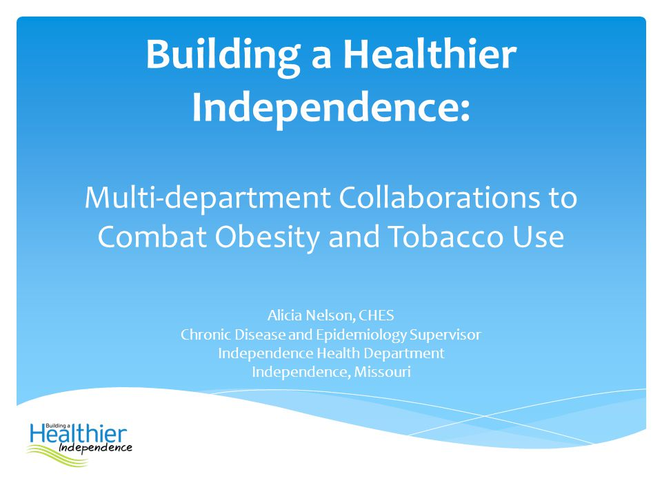 Building a Healthier Independence: Multi-department Collaborations to Combat Obesity and Tobacco Use Alicia Nelson, CHES Chronic Disease and Epidemiol