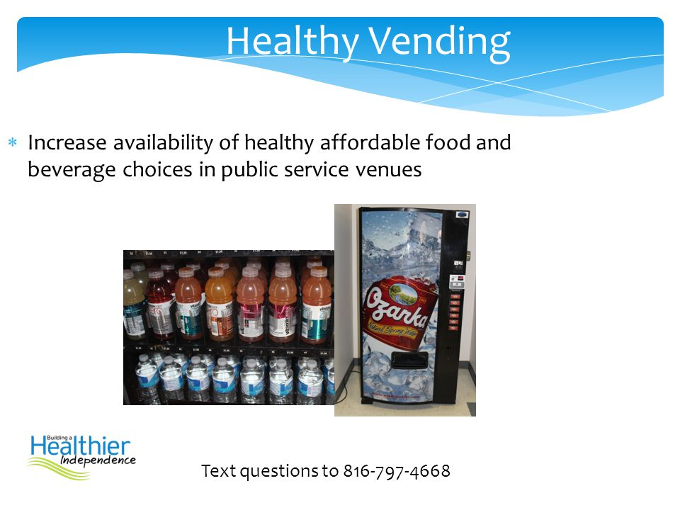  Increase availability of healthy affordable food and beverage choices in public service venues Text questions to 816-797-4668 Healthy Vending