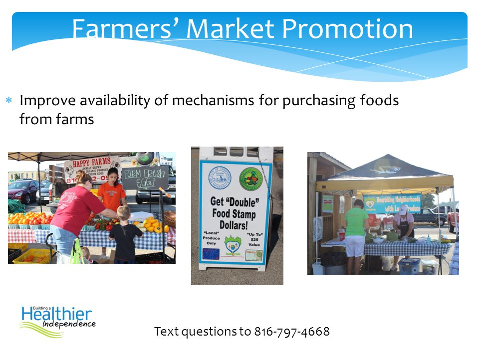  Improve availability of mechanisms for purchasing foods from farms Text questions to 816-797-4668 Farmers' Market Promotion