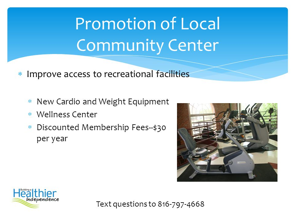  Improve access to recreational facilities  New Cardio and Weight Equipment  Wellness Center  Discounted Membership Fees--$30 per year Text questi