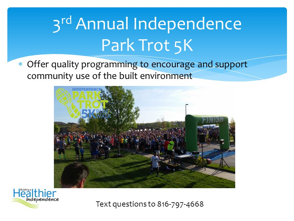  Offer quality programming to encourage and support community use of the built environment Text questions to 816-797-4668 3 rd Annual Independence Pa
