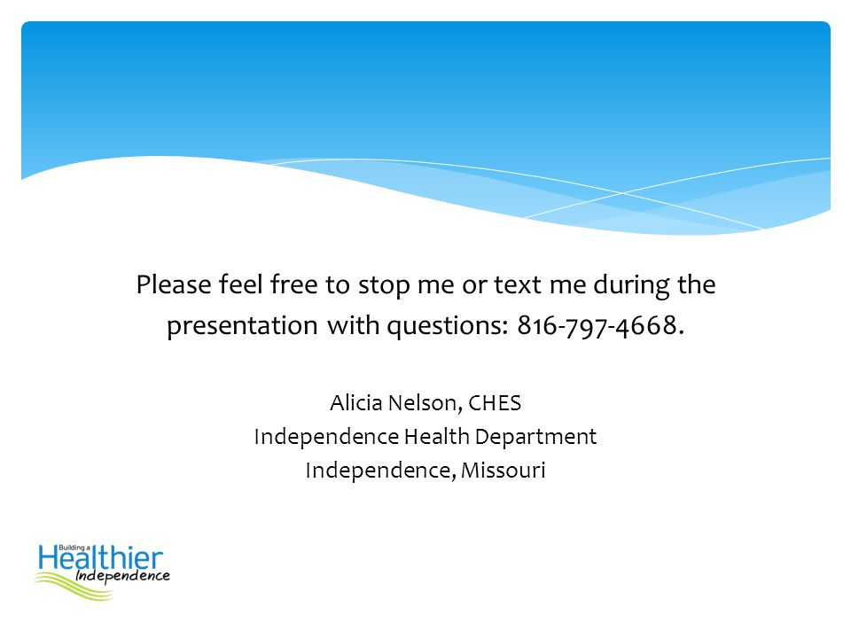 Please feel free to stop me or text me during the presentation with questions: 816-797-4668. Alicia Nelson, CHES Independence Health Department Indepe