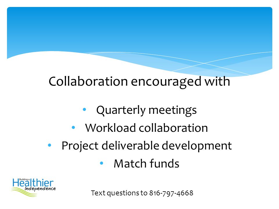 Collaboration encouraged with Quarterly meetings Workload collaboration Project deliverable development Match funds Text questions to 816-797-4668