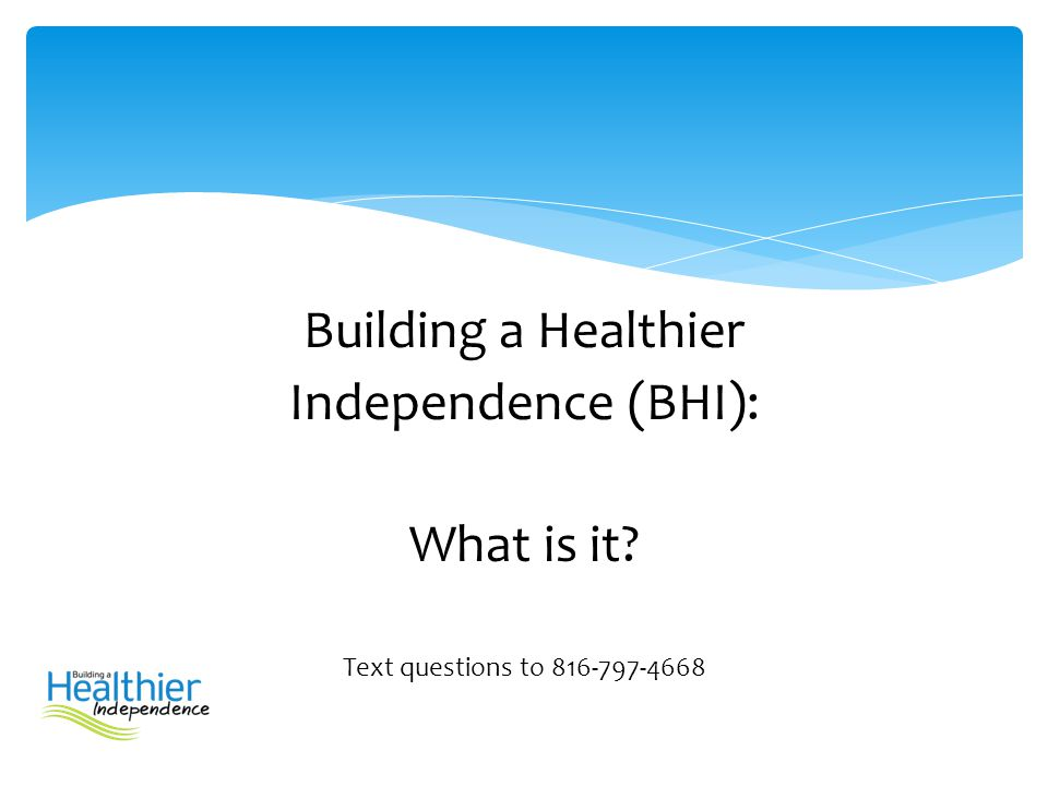 Building a Healthier Independence (BHI): What is it? Text questions to 816-797-4668