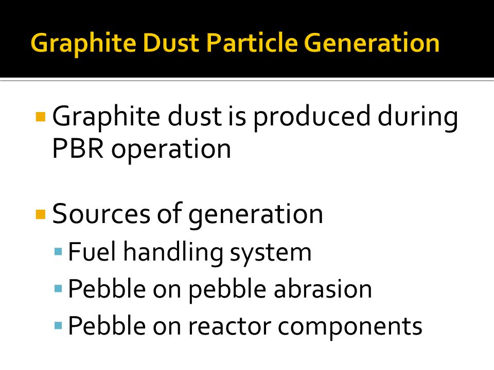  Graphite dust is produced during PBR operation  Sources of generation  Fuel handling system  Pebble on pebble abrasion  Pebble on reactor components