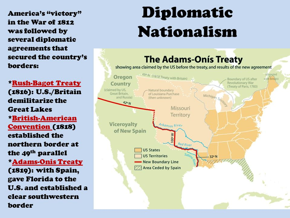 Diplomatic Nationalism America's victory in the War of 1812 was followed by several diplomatic agreements that secured the country's borders: *Rush-Bagot Treaty (1816): U.S./Britain demilitarize the Great Lakes *British-American Convention (1818) established the northern border at the 49 th parallel *Adams-Onis Treaty (1819): with Spain, gave Florida to the U.S.