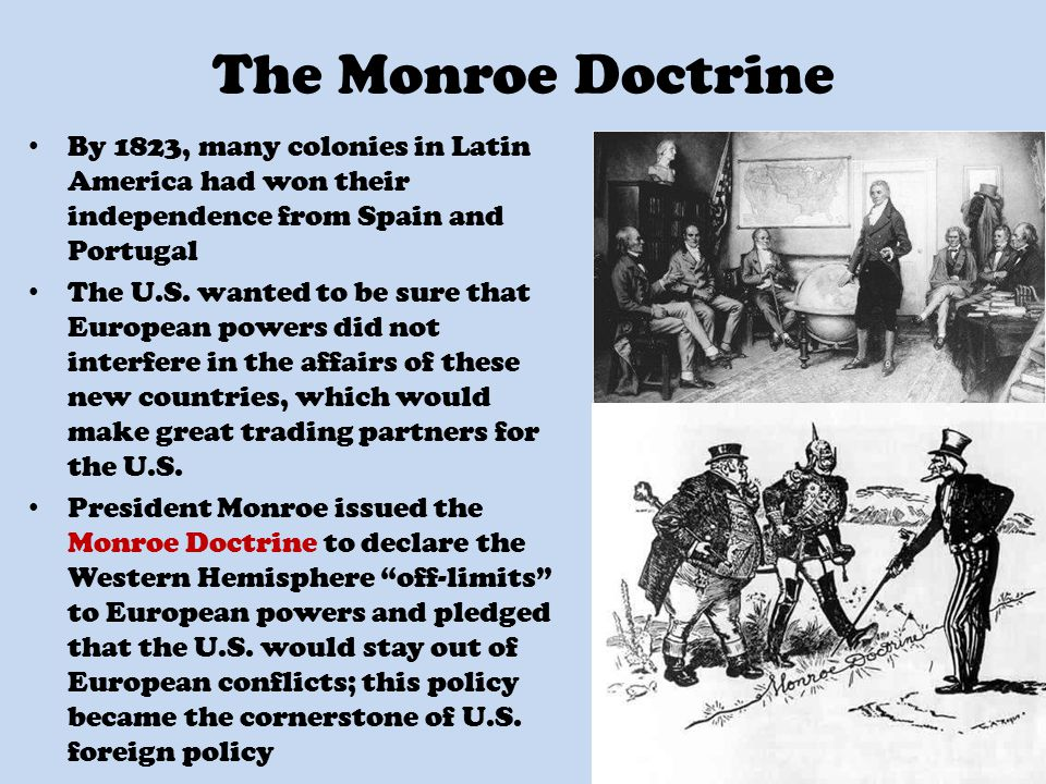 The Monroe Doctrine By 1823, many colonies in Latin America had won their independence from Spain and Portugal The U.S.