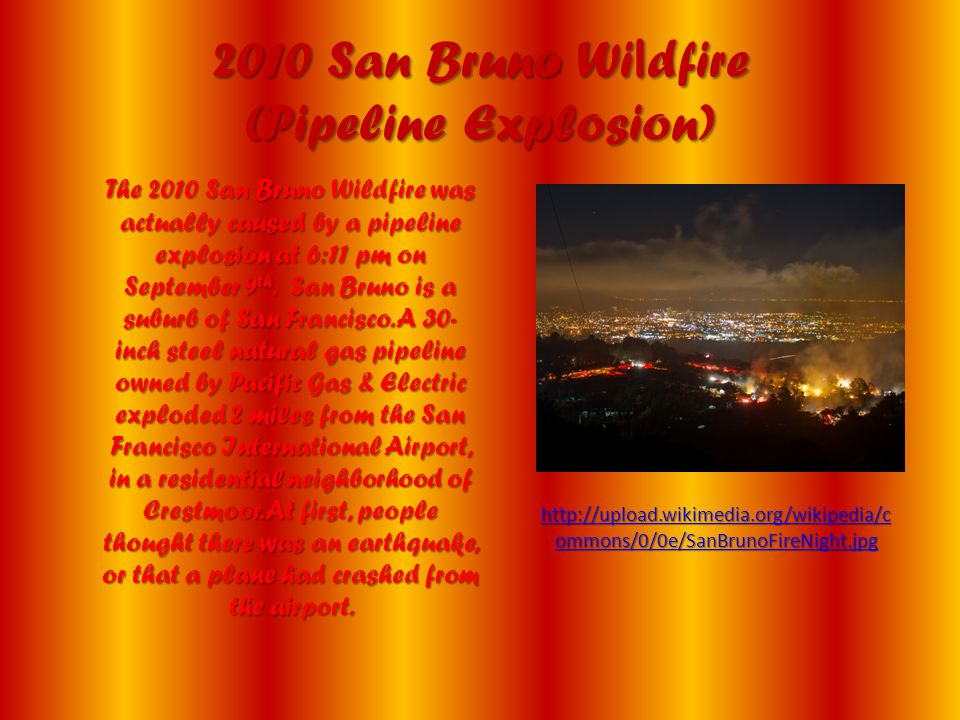 2010 San Bruno Wi l dfire (Pipeline Explosion) The 2010 San Bruno Wildfire was actually caused by a pipeline explosion at 6:11 pm on September 9 th. S