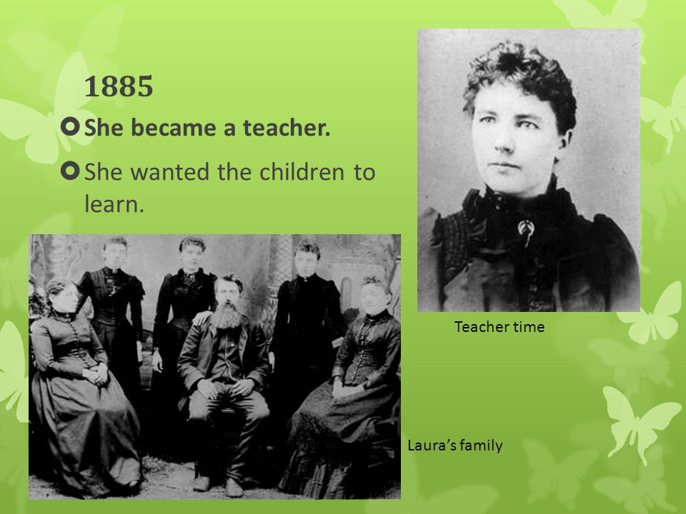 1885  She became a teacher.  She wanted the children to learn. Teacher time Laura's family