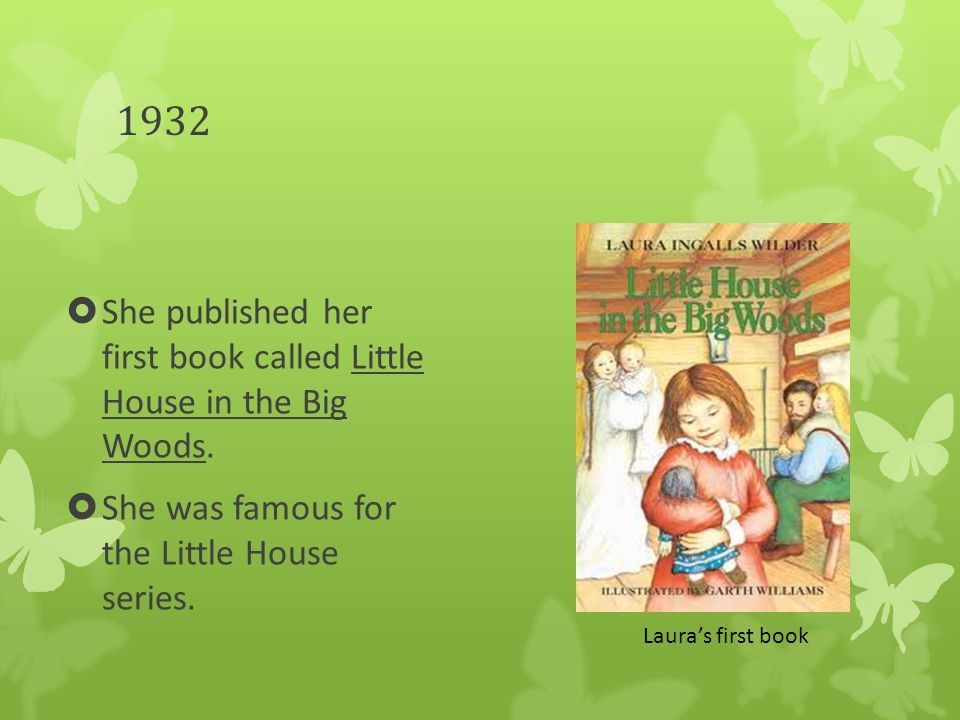 1932  She published her first book called Little House in the Big Woods.  She was famous for the Little House series. Laura's first book